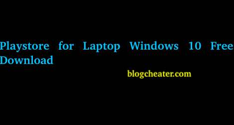 Playstore for Laptop Windows 10 Free Download